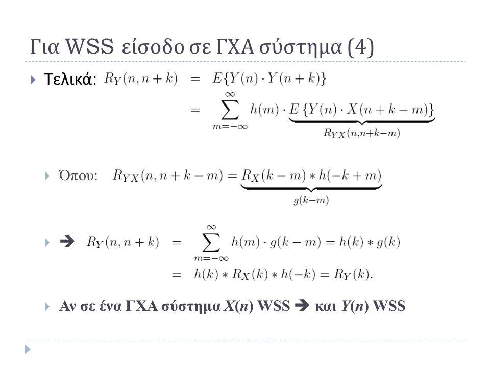 Τελικά :  Όπου:    Αν σε ένα ΓΧΑ σύστημα Χ(n) WSS  και Y(n) WSS Για WSS είσοδο σε ΓΧΑ σύστημα (4)