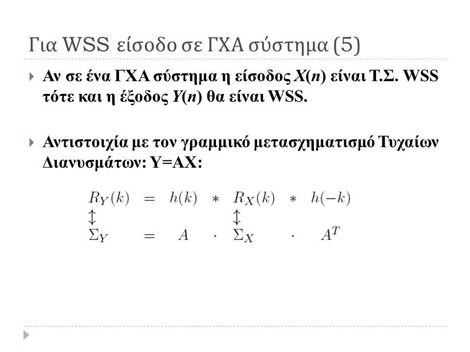 Για WSS είσοδο σε ΓΧΑ σύστημα (5)  Αν σε ένα ΓΧΑ σύστημα η είσοδος Χ(n) είναι Τ.Σ. WSS τότε και η έξοδος Y(n) θα είναι WSS.  Αντιστοιχία με τον γραμ