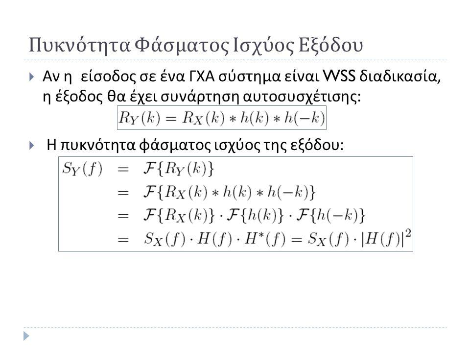 Πυκνότητα Φάσματος Ισχύος Εξόδου  Αν η είσοδος σε ένα ΓΧΑ σύστημα είναι WSS διαδικασία, η έξοδος θα έχει συνάρτηση αυτοσυσχέτισης :  Η πυκνότητα φάσ