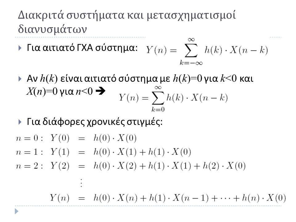 Διακριτά συστήματα και μετασχηματισμοί διανυσμάτων  Για αιτιατό ΓΧΑ σύστημα :  Αν h(k) είναι αιτιατό σύστημα με h(k)=0 για k<0 και X(n)=0 για n<0 