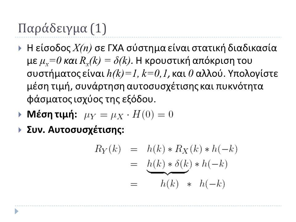 Παράδειγμα (1)  Η είσοδος X(n) σε ΓΧΑ σύστημα είναι στατική διαδικασία με μ x =0 και R x (k) = δ(k). Η κρουστική απόκριση του συστήματος είναι h(k)=1