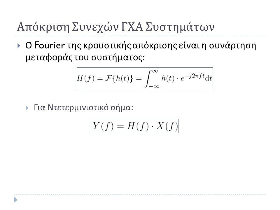 Απόκριση Συνεχών ΓΧΑ Συστημάτων  Ο Fourier της κρουστικής απόκρισης είναι η συνάρτηση μεταφοράς του συστήματος :  Για Ντετερμινιστικό σήμα :