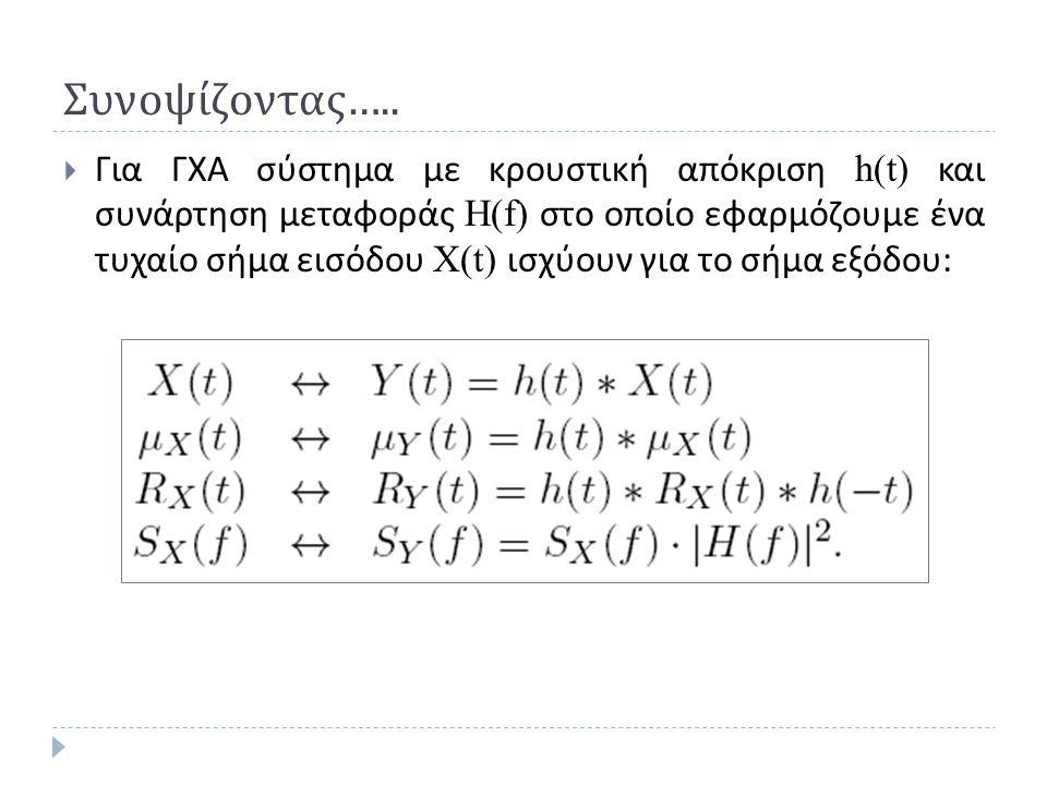 Συνοψίζοντας …..  Για ΓΧΑ σύστημα με κρουστική απόκριση h(t) και συνάρτηση μεταφοράς H(f) στο οποίο εφαρμόζουμε ένα τυχαίο σήμα εισόδου X(t) ισχύουν