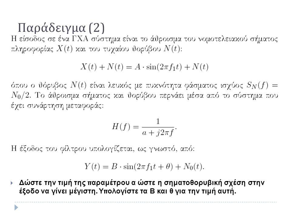 Παράδειγμα (2)  Δώστε την τιμή της παραμέτρου α ώστε η σηματοθορυβική σχέση στην έξοδο να γίνει μέγιστη. Υπολογίστε τα Β και θ για την τιμή αυτή.
