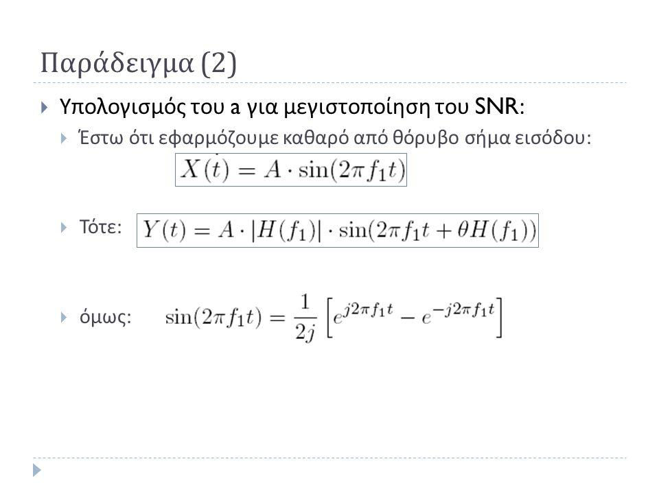 Παράδειγμα (2)  Υπολογισμός του a για μεγιστοποίηση του SNR:  Έστω ότι εφαρμόζουμε καθαρό από θόρυβο σήμα εισόδου :  Τότε :  όμως :