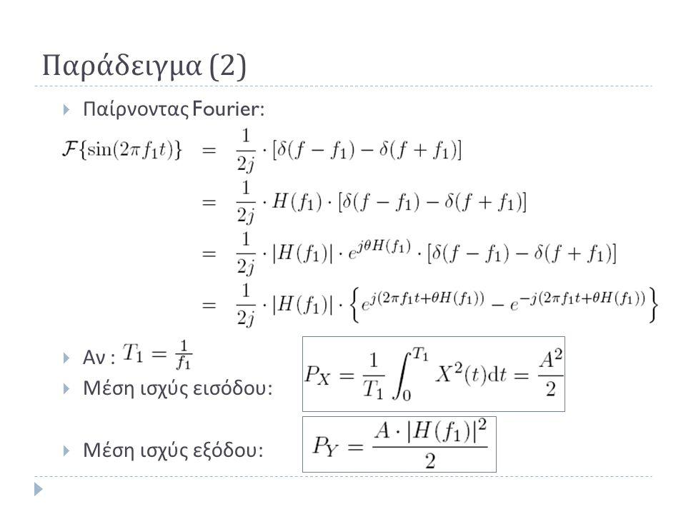 Παράδειγμα (2)  Παίρνοντας Fourier:  Αν :  Μέση ισχύς εισόδου :  Μέση ισχύς εξόδου :