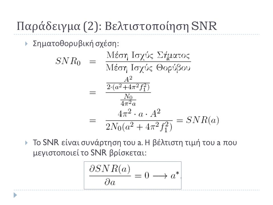 Παράδειγμα (2): Βελτιστοποίηση SNR  Σηματοθορυβική σχέση :  Το SNR είναι συνάρτηση του a. Η βέλτιστη τιμή του a που μεγιστοποιεί το SNR βρίσκεται :