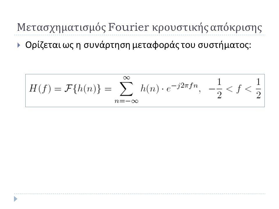 Μετασχηματισμός Fourier κρουστικής απόκρισης  Ορίζεται ως η συνάρτηση μεταφοράς του συστήματος :