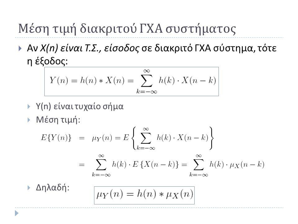Μέση τιμή διακριτού ΓΧΑ συστήματος  Αν X(n) είναι Τ.Σ., είσοδος σε διακριτό ΓΧΑ σύστημα, τότε η έξοδος:  Υ(n) είναι τυχαίο σήμα  Μέση τιμή:  Δηλαδ