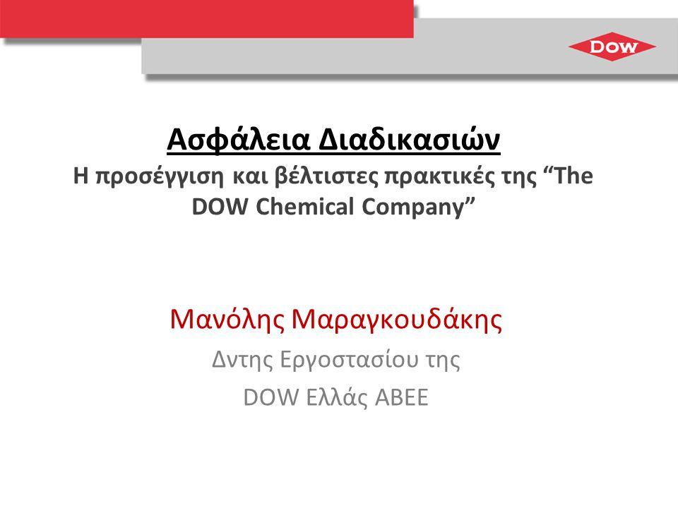 Ασφάλεια Διαδικασιών Η προσέγγιση και βέλτιστες πρακτικές της The DOW Chemical Company Μανόλης Μαραγκουδάκης Δντης Εργοστασίου της DOW Ελλάς ΑΒΕΕ
