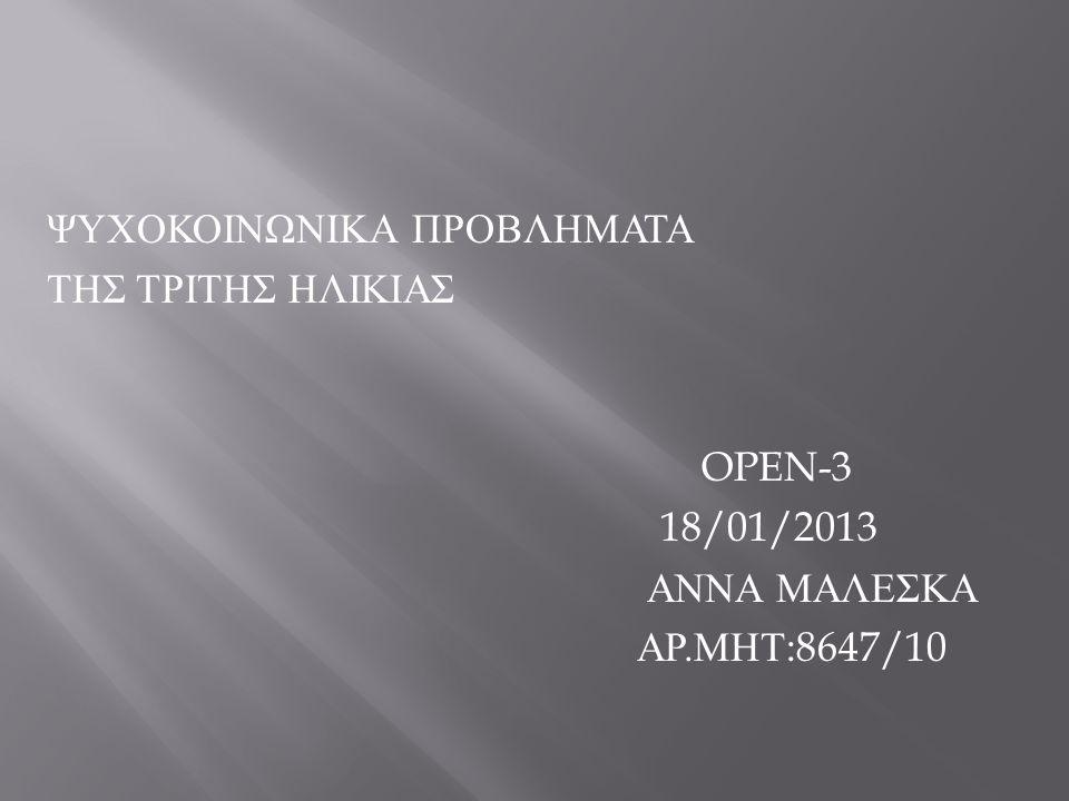 ΨΥΧΟΚΟΙΝΩΝΙΚΑ ΠΡΟΒΛΗΜΑΤΑ ΤΗΣ ΤΡΙΤΗΣ ΗΛΙΚΙΑΣ OPEN-3 18/01/2013 ΑΝΝΑ ΜΑΛΕΣΚΑ ΑΡ. ΜΗΤ :8647/10