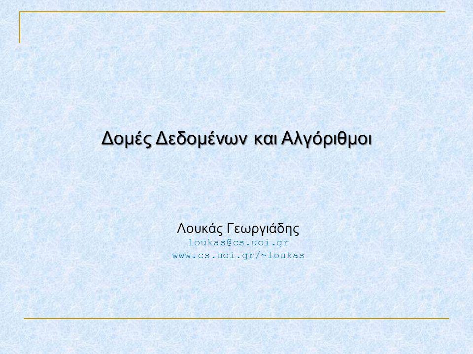 Δομές Δεδομένων και Αλγόριθμοι Λουκάς Γεωργιάδης loukas@cs.uoi.gr www.cs.uoi.gr/~loukas TexPoint fonts used in EMF. Read the TexPoint manual before yo