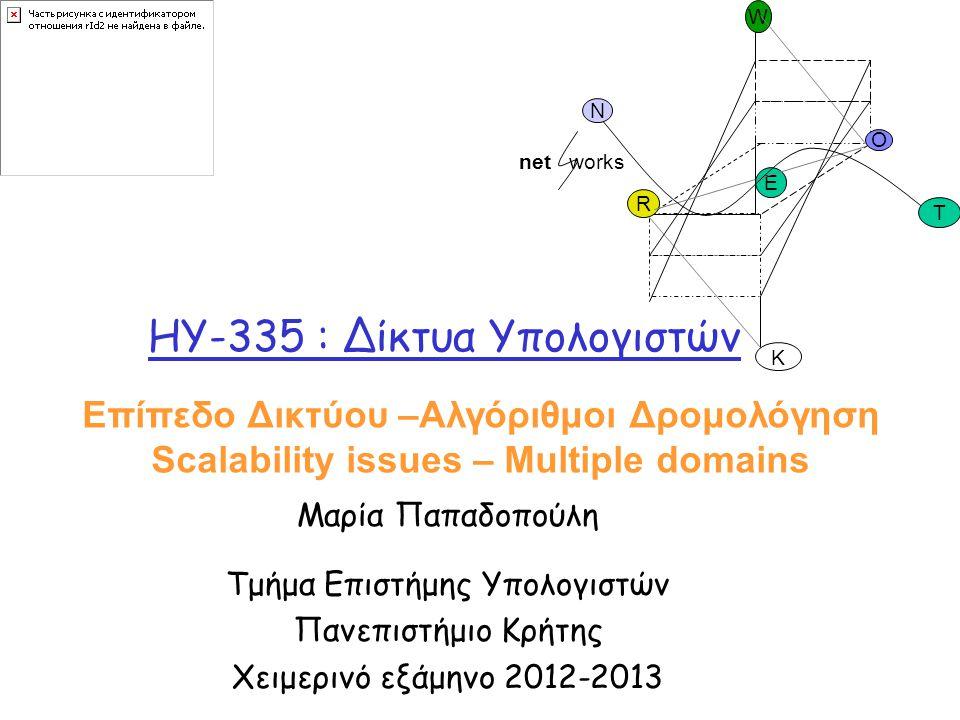 HY-335 : Δίκτυα Υπολογιστών Μαρία Παπαδοπούλη Τμήμα Επιστήμης Υπολογιστών Πανεπιστήμιο Κρήτης Χειμερινό εξάμηνο 2012-2013 O R E K W N T net works Επίπεδο Δικτύου –Αλγόριθμοι Δρομολόγηση Scalability issues – Multiple domains