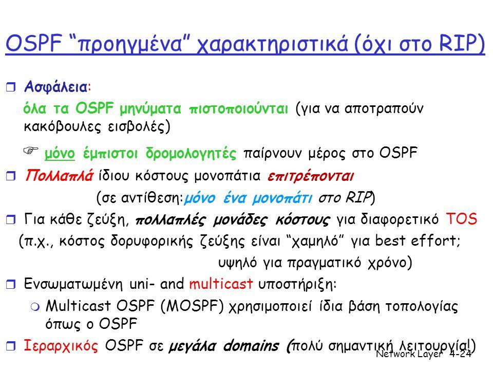 Network Layer4-24 OSPF προηγμένα χαρακτηριστικά (όχι στο RIP) r Ασφάλεια: όλα τα OSPF μηνύματα πιστοποιούνται (για να αποτραπούν κακόβουλες εισβολές)  μόνο έμπιστοι δρομολογητές παίρνουν μέρος στο OSPF r Πολλαπλά ίδιου κόστους μονοπάτια επιτρέπονται (σε αντίθεση:μόνο ένα μονοπάτι στο RIP) r Για κάθε ζεύξη, πολλαπλές μονάδες κόστους για διαφορετικό TOS (π.χ., κόστος δορυφορικής ζεύξης είναι χαμηλό για best effort; υψηλό για πραγματικό χρόνο) r Ενσωματωμένη uni- and multicast υποστήριξη: m Multicast OSPF (MOSPF) χρησιμοποιεί ίδια βάση τοπολογίας όπως ο OSPF r Ιεραρχικός OSPF σε μεγάλα domains (πολύ σημαντική λειτουργία!)