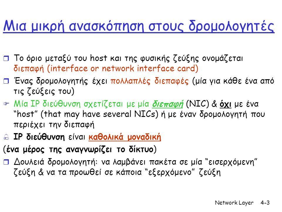Network Layer4-3 Μια μικρή ανασκόπηση στους δρομολογητές r Το όριο μεταξύ του host και της φυσικής ζεύξης ονομάζεται διεπαφή (interface or network interface card) r Ένας δρομολογητής έχει πολλαπλές διεπαφές (μία για κάθε ένα από τις ζεύξεις του)  Μία IP διεύθυνση σχετίζεται με μία διεπαφή (NIC) & όχι με ένα host (that may have several NICs) ή με έναν δρομολογητή που περιέχει την διεπαφή  IP διεύθυνση είναι καθολικά μοναδική (ένα μέρος της αναγνωρίζει το δίκτυο) r Δουλειά δρομολογητή: να λαμβάνει πακέτα σε μία εισερχόμενη ζεύξη & να τα προωθεί σε κάποια εξερχόμενο ζεύξη