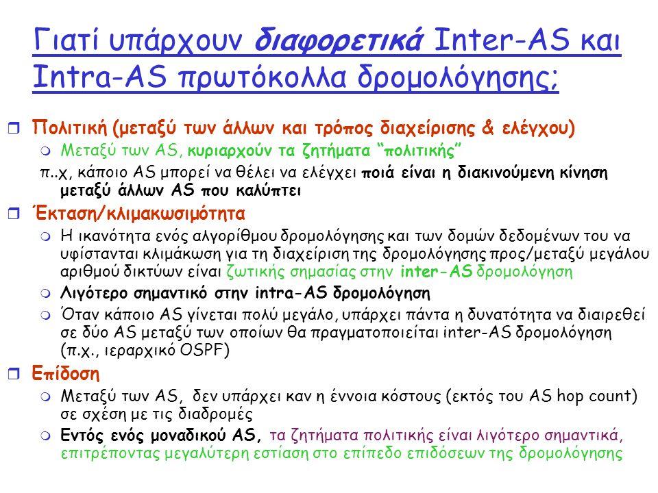Γιατί υπάρχουν διαφορετικά Inter-AS και Intra-AS πρωτόκολλα δρομολόγησης; r Πολιτική (μεταξύ των άλλων και τρόπος διαχείρισης & ελέγχου) m Μεταξύ των AS, κυριαρχούν τα ζητήματα πολιτικής π..χ, κάποιο AS μπορεί να θέλει να ελέγχει ποιά είναι η διακινούμενη κίνηση μεταξύ άλλων AS που καλύπτει r Έκταση/κλιμακωσιμότητα m Η ικανότητα ενός αλγορίθμου δρομολόγησης και των δομών δεδομένων του να υφίστανται κλιμάκωση για τη διαχείριση της δρομολόγησης προς/μεταξύ μεγάλου αριθμού δικτύων είναι ζωτικής σημασίας στην inter-AS δρομολόγηση m Λιγότερο σημαντικό στην intra-AS δρομολόγηση m Όταν κάποιο AS γίνεται πολύ μεγάλο, υπάρχει πάντα η δυνατότητα να διαιρεθεί σε δύο AS μεταξύ των οποίων θα πραγματοποιείται inter-AS δρομολόγηση (π.χ., ιεραρχικό OSPF) r Επίδοση m Μεταξύ των AS, δεν υπάρχει καν η έννοια κόστους (εκτός του AS hop count) σε σχέση με τις διαδρομές m Εντός ενός μοναδικού AS, τα ζητήματα πολιτικής είναι λιγότερο σημαντικά, επιτρέποντας μεγαλύτερη εστίαση στο επίπεδο επιδόσεων της δρομολόγησης