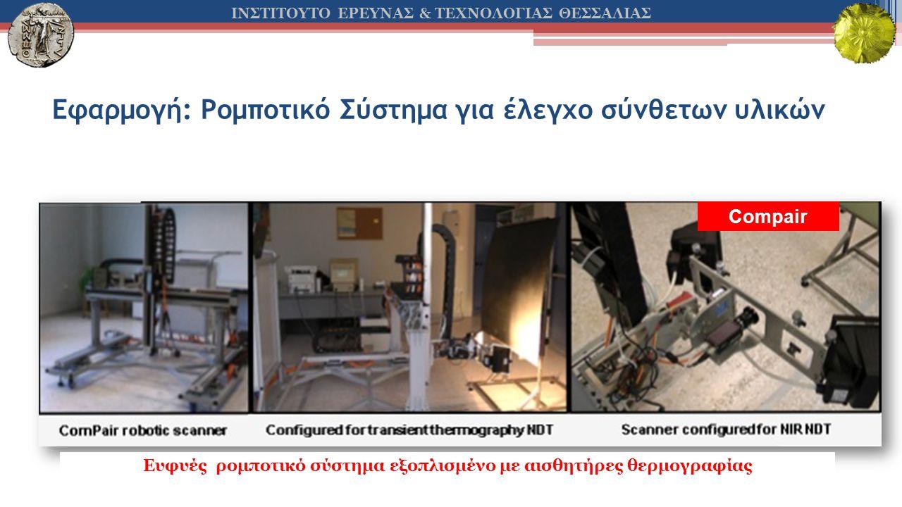 ΙΝΣΤΙΤΟΥΤΟ ΕΡΕΥΝΑΣ & ΤΕΧΝΟΛΟΓΙΑΣ ΘΕΣΣΑΛΙΑΣ Εφαρμογή: Ρομποτικό Σύστημα για έλεγχο σύνθετων υλικών Compair Ευφυές ρομποτικό σύστημα εξοπλισμένο με αισθητήρες θερμογραφίας