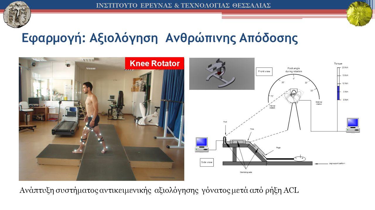 ΙΝΣΤΙΤΟΥΤΟ ΕΡΕΥΝΑΣ & ΤΕΧΝΟΛΟΓΙΑΣ ΘΕΣΣΑΛΙΑΣ Εφαρμογή: Αξιολόγηση Ανθρώπινης Απόδοσης Knee Rotator Ανάπτυξη συστήματος αντικειμενικής αξιολόγησης γόνατος μετά από ρήξη ACL