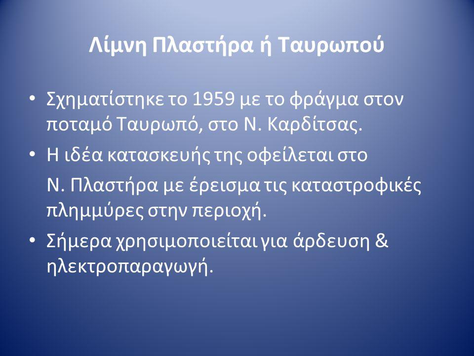 Λίμνη Πλαστήρα ή Ταυρωπού • Σχηματίστηκε το 1959 με το φράγμα στον ποταμό Ταυρωπό, στο Ν. Καρδίτσας. • Η ιδέα κατασκευής της οφείλεται στο Ν. Πλαστήρα