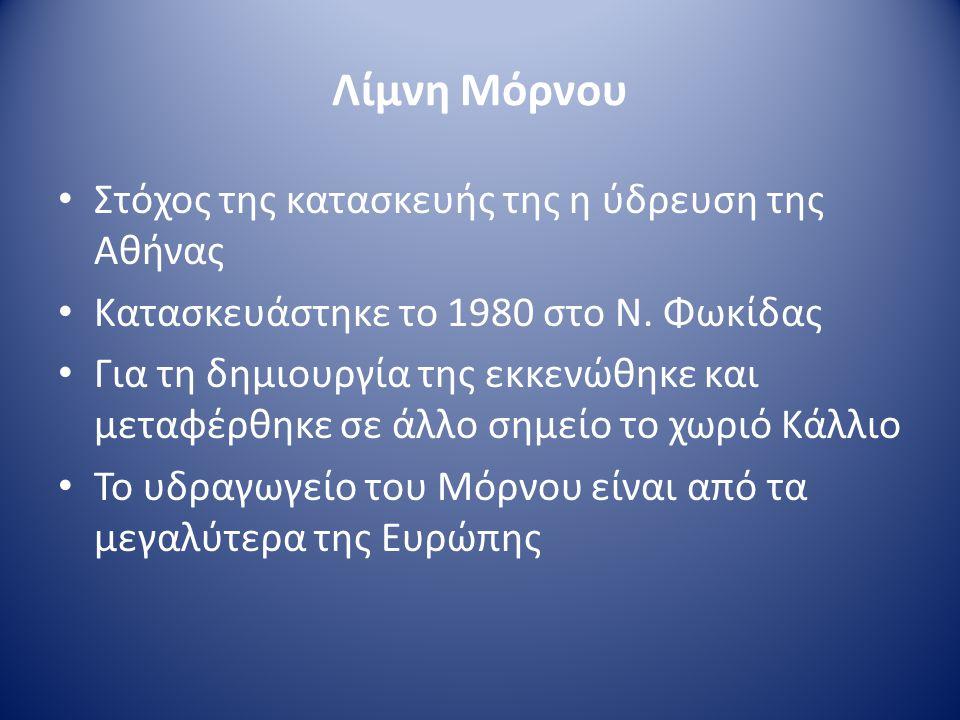 Λίμνη Μόρνου • Στόχος της κατασκευής της η ύδρευση της Αθήνας • Κατασκευάστηκε το 1980 στο Ν. Φωκίδας • Για τη δημιουργία της εκκενώθηκε και μεταφέρθη