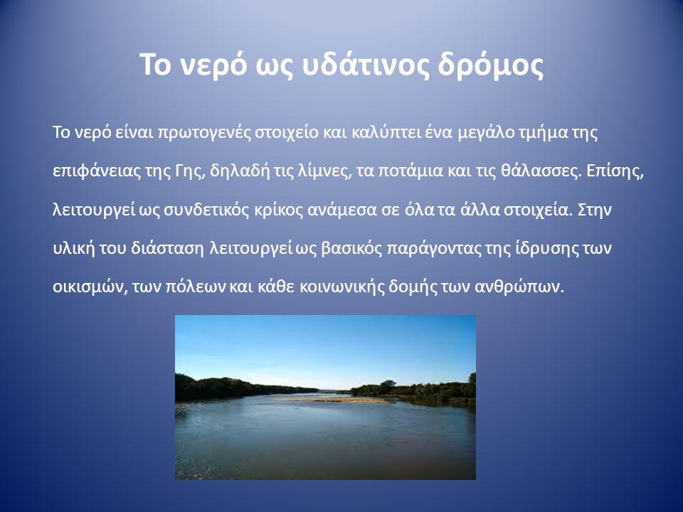 Το νερό ως υδάτινος δρόμος Το νερό είναι πρωτογενές στοιχείο και καλύπτει ένα μεγάλο τμήμα της επιφάνειας της Γης, δηλαδή τις λίμνες, τα ποτάμια και τ