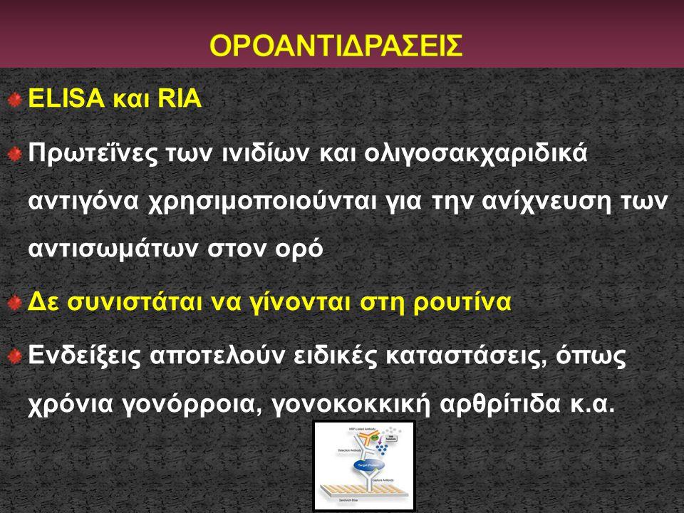 ELISA και RIA Πρωτεΐνες των ινιδίων και ολιγοσακχαριδικά αντιγόνα χρησιμοποιούνται για την ανίχνευση των αντισωμάτων στον ορό Δε συνιστάται να γίνοντα