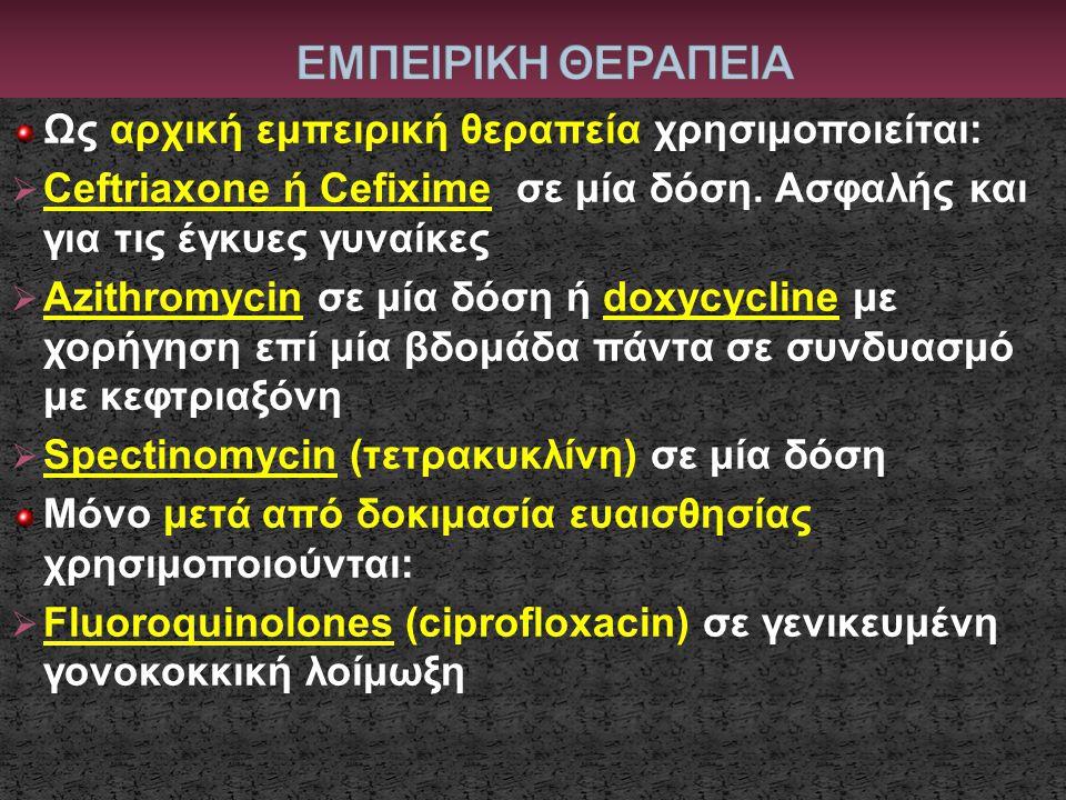 Ως αρχική εμπειρική θεραπεία χρησιμοποιείται:  Ceftriaxone ή Cefixime σε μία δόση. Ασφαλής και για τις έγκυες γυναίκες  Azithromycin σε μία δόση ή d