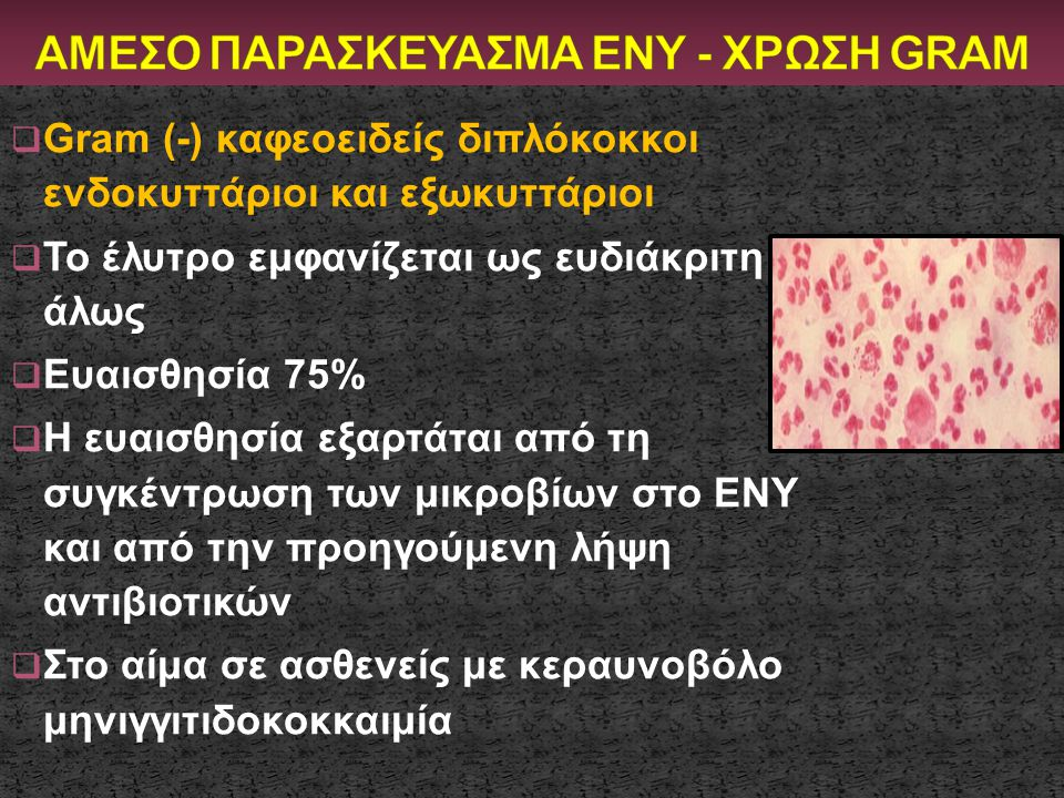  Gram (-) καφεοειδείς διπλόκοκκοι ενδοκυττάριοι και εξωκυττάριοι  Το έλυτρο εμφανίζεται ως ευδιάκριτη άλως  Ευαισθησία 75%  Η ευαισθησία εξαρτάται