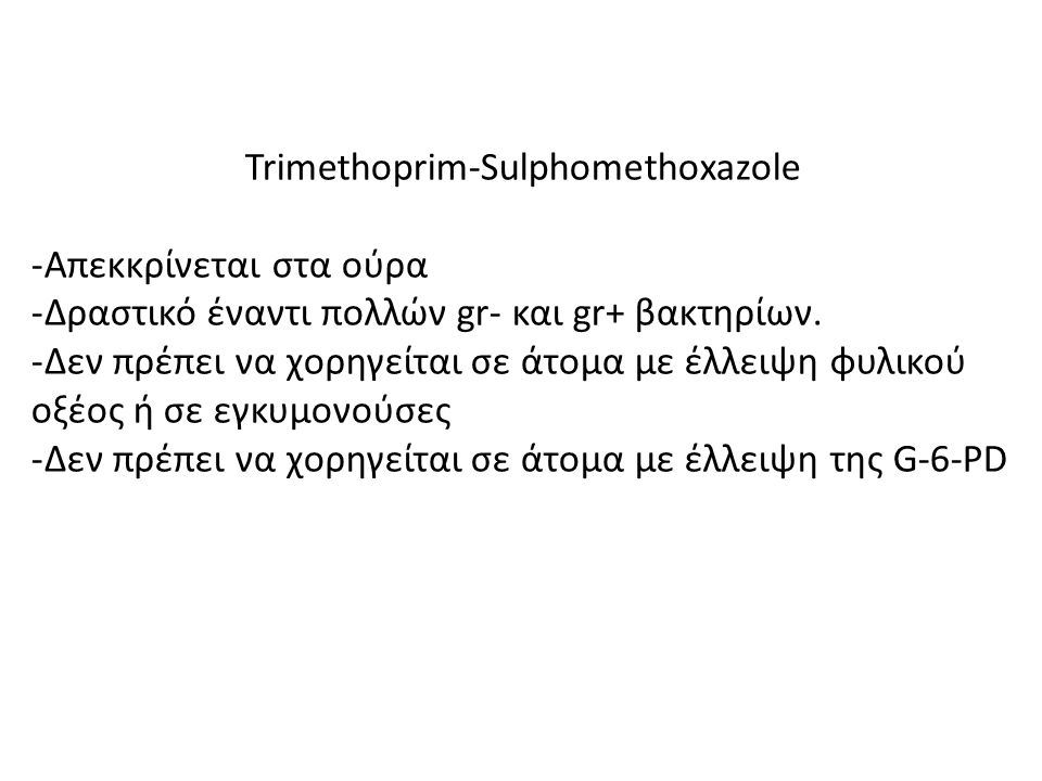 Trimethoprim-Sulphomethoxazole -Απεκκρίνεται στα ούρα -Δραστικό έναντι πολλών gr- και gr+ βακτηρίων. -Δεν πρέπει να χορηγείται σε άτομα με έλλειψη φυλ