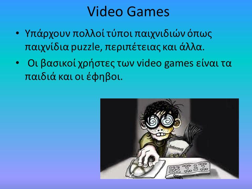 Video Games • Υπάρχουν πολλοί τύποι παιχνιδιών όπως παιχνίδια puzzle, περιπέτειας και άλλα. • Οι βασικοί χρήστες των video games είναι τα παιδιά και ο