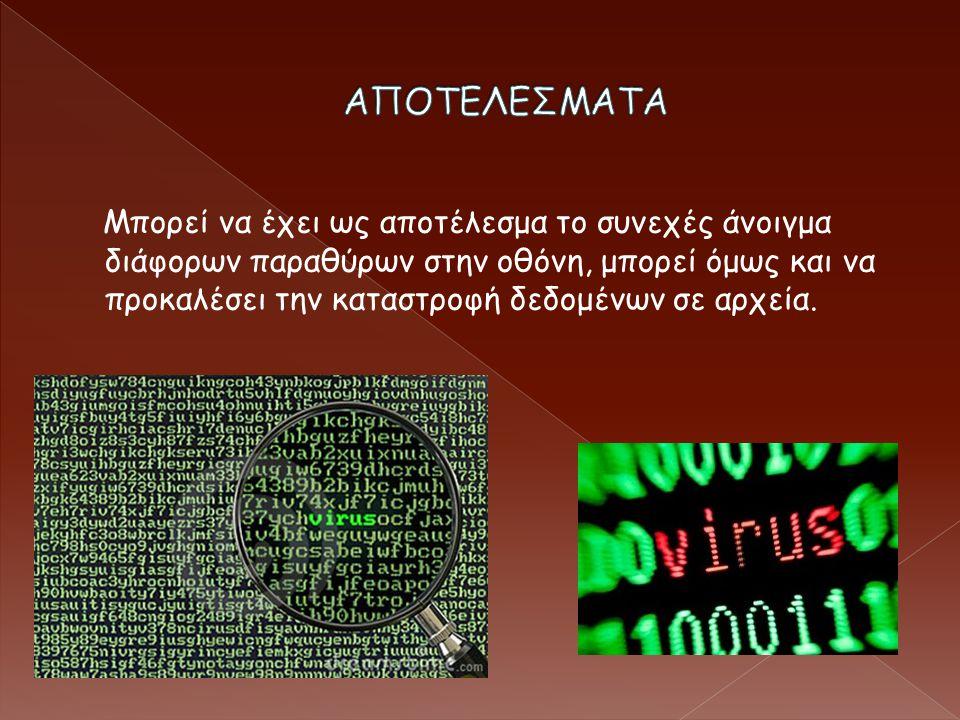 Μπορεί να έχει ως αποτέλεσμα το συνεχές άνοιγμα διάφορων παραθύρων στην οθόνη, μπορεί όμως και να προκαλέσει την καταστροφή δεδομένων σε αρχεία.