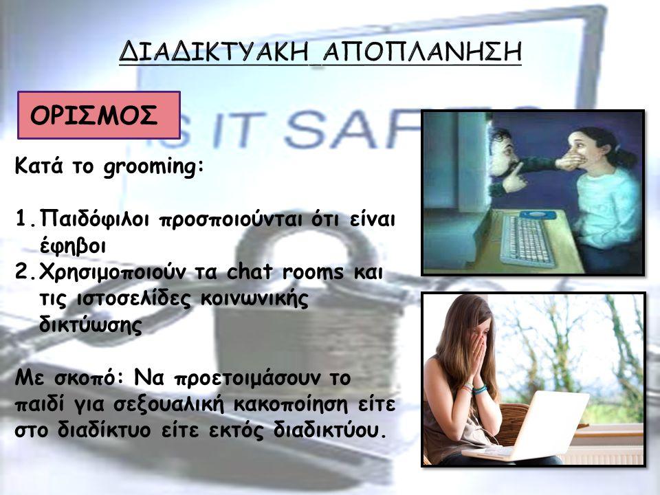 ΟΡΙΣΜΟΣ Κατά το grooming: 1.Παιδόφιλοι προσποιούνται ότι είναι έφηβοι 2.Χρησιμοποιούν τα chat rooms και τις ιστοσελίδες κοινωνικής δικτύωσης Με σκοπό: