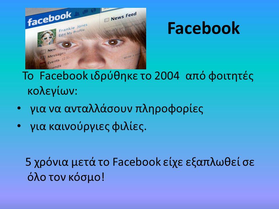 Facebook Το Facebook ιδρύθηκε το 2004 από φοιτητές κολεγίων: • για να ανταλλάσουν πληροφορίες • για καινούργιες φιλίες. 5 χρόνια μετά το Facebook είχε
