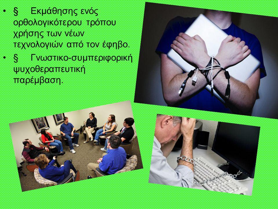 •§Εκμάθησης ενός ορθολογικότερου τρόπου χρήσης των νέων τεχνολογιών από τον έφηβο. •§Γνωστικο-συμπεριφορική ψυχοθεραπευτική παρέμβαση. •§•§