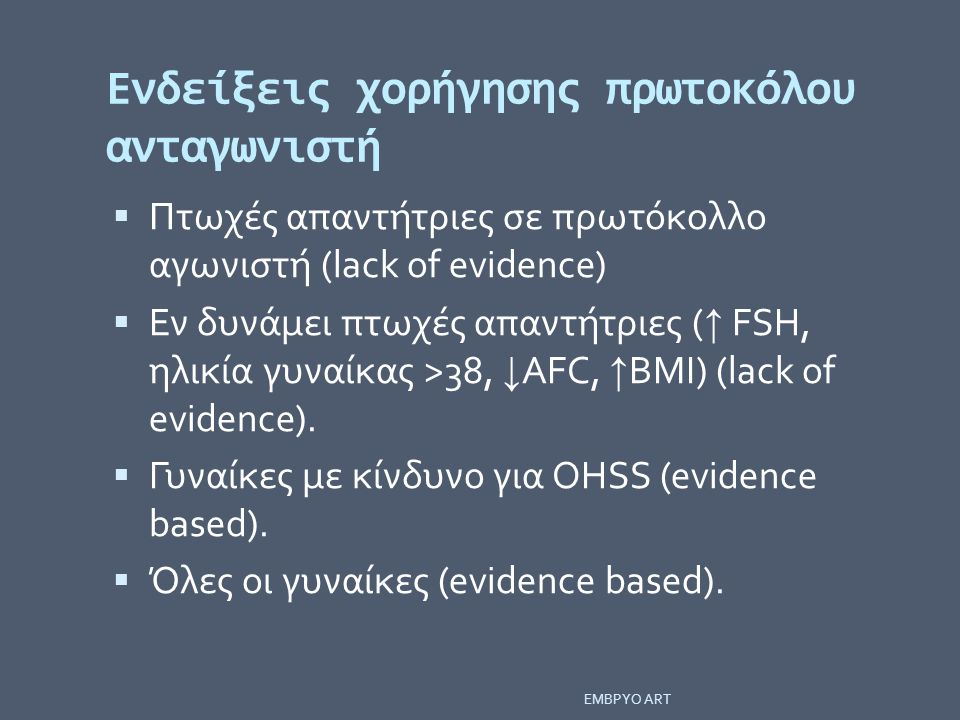 Ενδείξεις χορήγησης πρωτοκόλου ανταγωνιστή  Πτωχές απαντήτριες σε πρωτόκολλο αγωνιστή (lack of evidence)  Εν δυνάμει πτωχές απαντήτριες ( ↑ FSH, ηλι