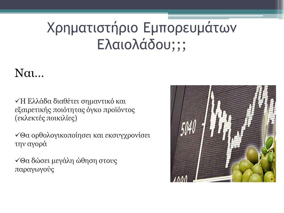 Χρηματιστήριο Εμπορευμάτων Ελαιολάδου;;; Ναι…  Η Ελλάδα διαθέτει σημαντικό και εξαιρετικής ποιότητας όγκο προϊόντος (εκλεκτές ποικιλίες)  Θα ορθολογ