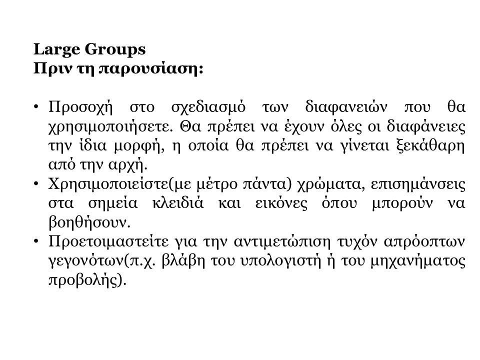 Large Groups Πριν τη παρουσίαση: • Προσοχή στο σχεδιασμό των διαφανειών που θα χρησιμοποιήσετε. Θα πρέπει να έχουν όλες οι διαφάνειες την ίδια μορφή,