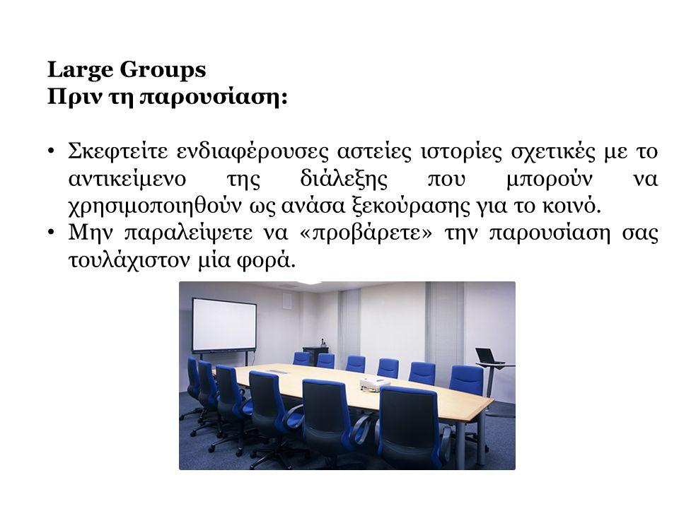 Large Groups Πριν τη παρουσίαση: • Σκεφτείτε ενδιαφέρουσες αστείες ιστορίες σχετικές με το αντικείμενο της διάλεξης που μπορούν να χρησιμοποιηθούν ως