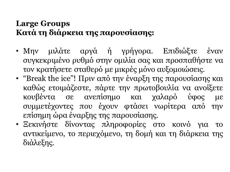 Large Groups Κατά τη διάρκεια της παρουσίασης: • Μην μιλάτε αργά ή γρήγορα. Επιδιώξτε έναν συγκεκριμένο ρυθμό στην ομιλία σας και προσπαθήστε να τον κ