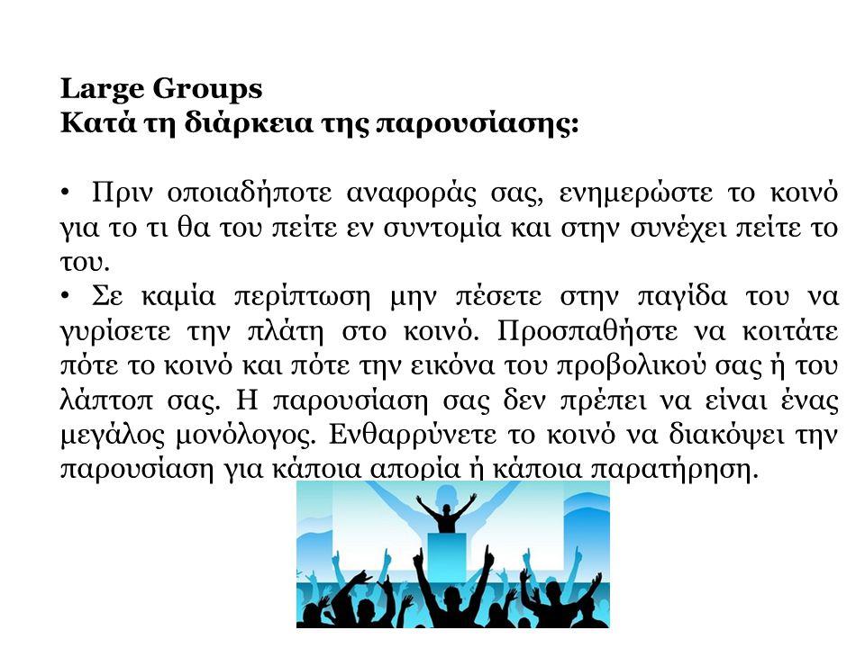 Large Groups Κατά τη διάρκεια της παρουσίασης: • Πριν οποιαδήποτε αναφοράς σας, ενημερώστε το κοινό για το τι θα του πείτε εν συντομία και στην συνέχε