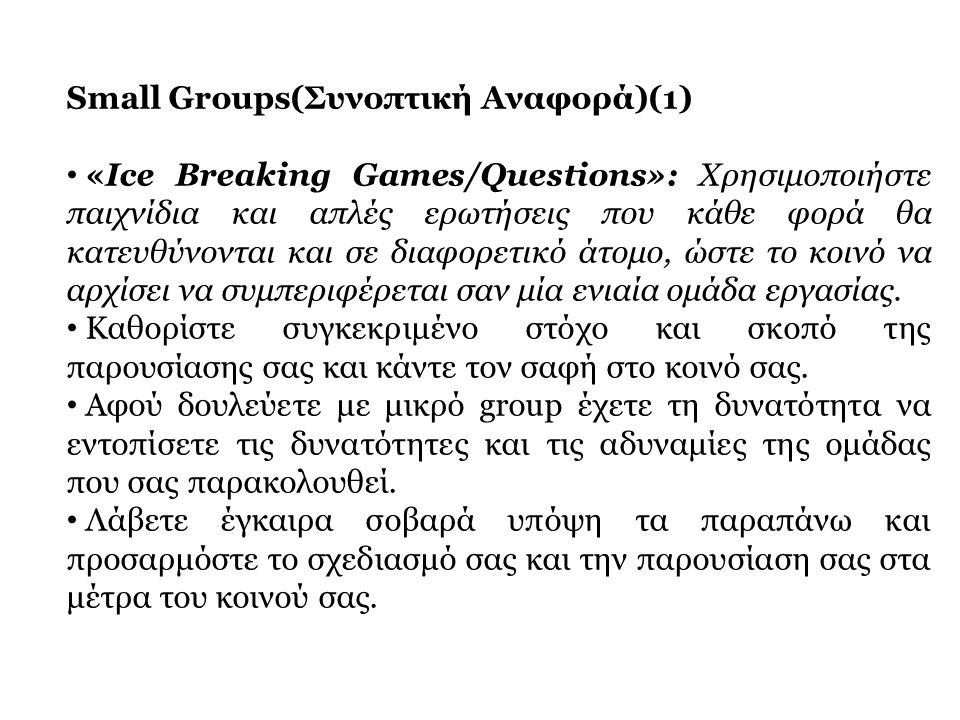 Small Groups(Συνοπτική Αναφορά)(1) • «Ice Breaking Games/Questions»: Χρησιμοποιήστε παιχνίδια και απλές ερωτήσεις που κάθε φορά θα κατευθύνονται και σ