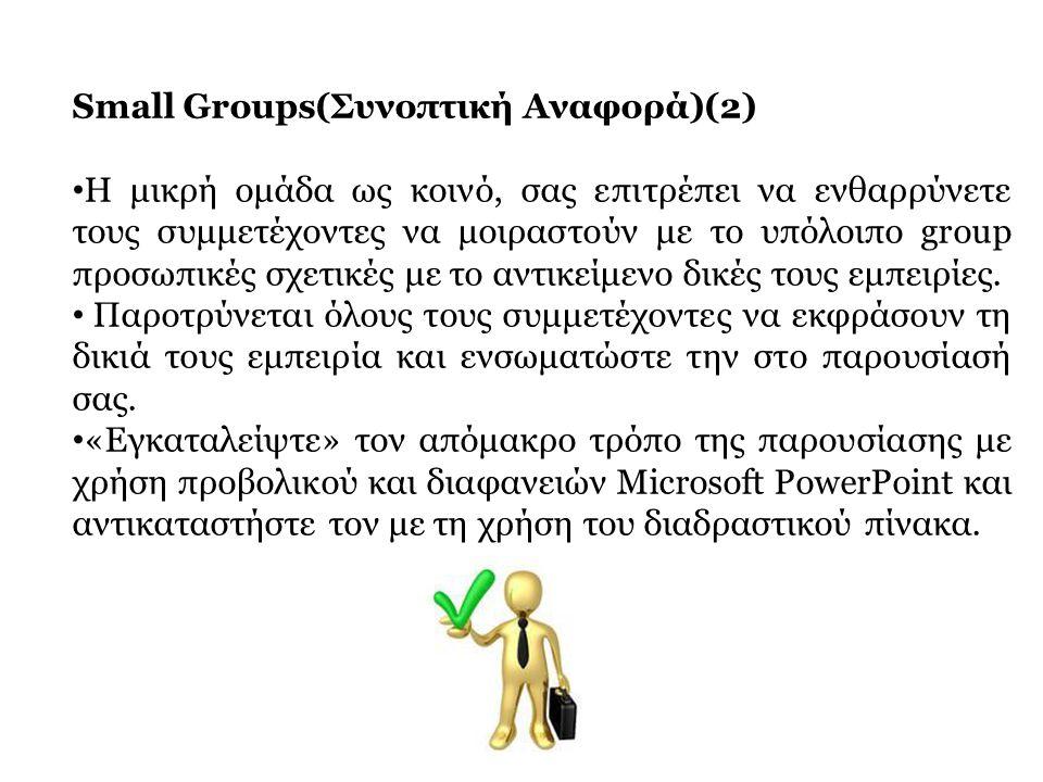 Small Groups(Συνοπτική Αναφορά)(2) • Η μικρή ομάδα ως κοινό, σας επιτρέπει να ενθαρρύνετε τους συμμετέχοντες να μοιραστούν με το υπόλοιπο group προσωπ