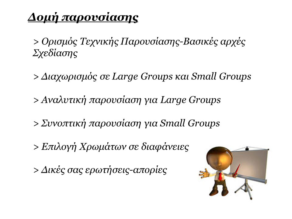 Δομή παρουσίασης > Ορισμός Τεχνικής Παρουσίασης-Βασικές αρχές Σχεδίασης > Διαχωρισμός σε Large Groups και Small Groups > Αναλυτική παρουσίαση για Large Groups > Συνοπτική παρουσίαση για Small Groups > Επιλογή Χρωμάτων σε διαφάνειες > Δικές σας ερωτήσεις-απορίες