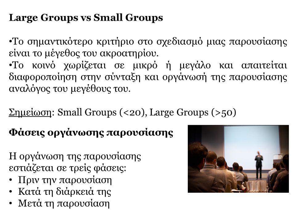 Large Groups vs Small Groups • Το σημαντικότερο κριτήριο στο σχεδιασμό μιας παρουσίασης είναι το μέγεθος του ακροατηρίου. • Το κοινό χωρίζεται σε μικρ