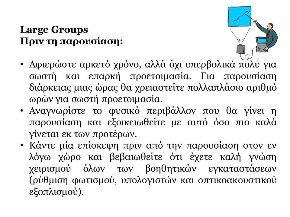 Large Groups Πριν τη παρουσίαση: • Αφιερώστε αρκετό χρόνο, αλλά όχι υπερβολικά πολύ για σωστή και επαρκή προετοιμασία. Για παρουσίαση διάρκειας μιας ώ