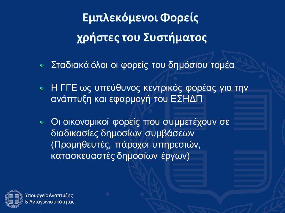 Εμπλεκόμενοι Φορείς χρήστες του Συστήματος Σταδιακά όλοι οι φορείς του δημόσιου τομέα Η ΓΓΕ ως υπεύθυνος κεντρικός φορέας για την ανάπτυξη και εφαρμογή του ΕΣΗΔΠ Οι οικονομικοί φορείς που συμμετέχουν σε διαδικασίες δημοσίων συμβάσεων (Προμηθευτές, πάροχοι υπηρεσιών, κατασκευαστές δημοσίων έργων)