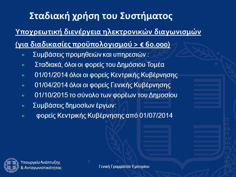 Γενική Γραμματεία Εμπορίου ΓΕ ΝΙ ΚΗ ΓΡ ΑΜ ΜΑ ΤΕΙ Α ΕΜ ΠΟ ΡΙΟ Υ Σταδιακή χρήση του Συστήματος Υποχρεωτική διενέργεια ηλεκτρονικών διαγωνισμών (για διαδικασίες προϋπολογισμού > € 60.000) Συμβάσεις προμηθειών και υπηρεσιών : Σταδιακά, όλοι οι φορείς του Δημόσιου Τομέα 01/01/2014 όλοι οι φορείς Κεντρικής Κυβέρνησης 01/04/2014 όλοι οι φορείς Γενικής Κυβέρνησης 01/10/2015 το σύνολο των φορέων του Δημοσίου Συμβάσεις δημοσίων έργων: φορείς Κεντρικής Κυβέρνησης από 01/07/2014