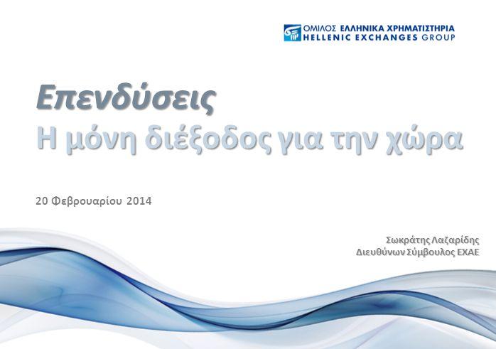 20 Φεβρουαρίου 2014 Η μόνη διέξοδος για την χώρα Επενδύσεις Σωκράτης Λαζαρίδης Διευθύνων Σύμβουλος ΕΧΑΕ