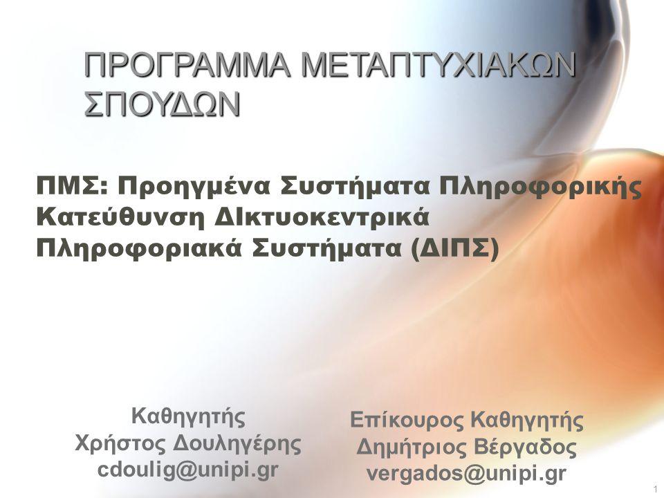 1 ΠΜΣ: Προηγμένα Συστήματα Πληροφορικής Κατεύθυνση ΔΙκτυοκεντρικά Πληροφοριακά Συστήµατα (ΔΙΠΣ) Καθηγητής Χρήστος Δουληγέρης cdoulig@unipi.gr ΠΡΟΓΡΑΜΜΑ ΜΕΤΑΠΤΥΧΙΑΚΩΝ ΣΠΟΥΔΩΝ Επίκουρος Καθηγητής Δημήτριος Βέργαδος vergados@unipi.gr