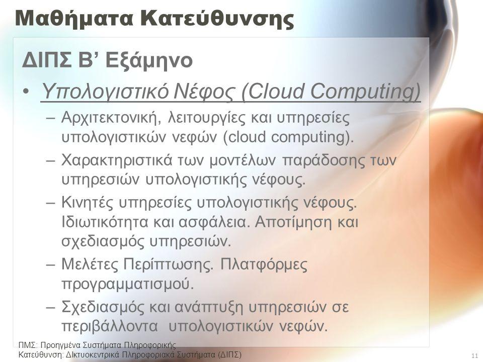 ΠΜΣ: Προηγμένα Συστήματα Πληροφορικής Κατεύθυνση: ΔΙκτυοκεντρικά Πληροφοριακά Συστήµατα (ΔΙΠΣ) 11 Μαθήματα Κατεύθυνσης ΔΙΠΣ Β' Εξάμηνο •Υπολογιστικό Νέφος (Cloud Computing) –Αρχιτεκτονική, λειτουργίες και υπηρεσίες υπολογιστικών νεφών (cloud computing).